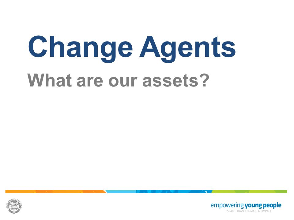 Change Agents What are our assets