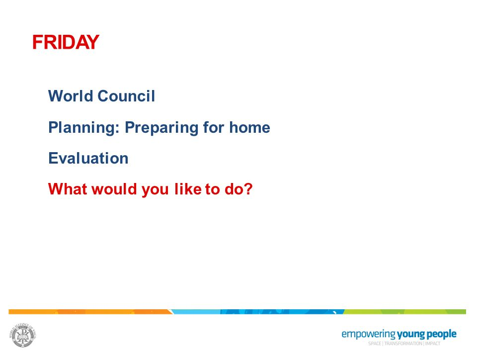 FRIDAY World Council Planning: Preparing for home Evaluation What would you like to do