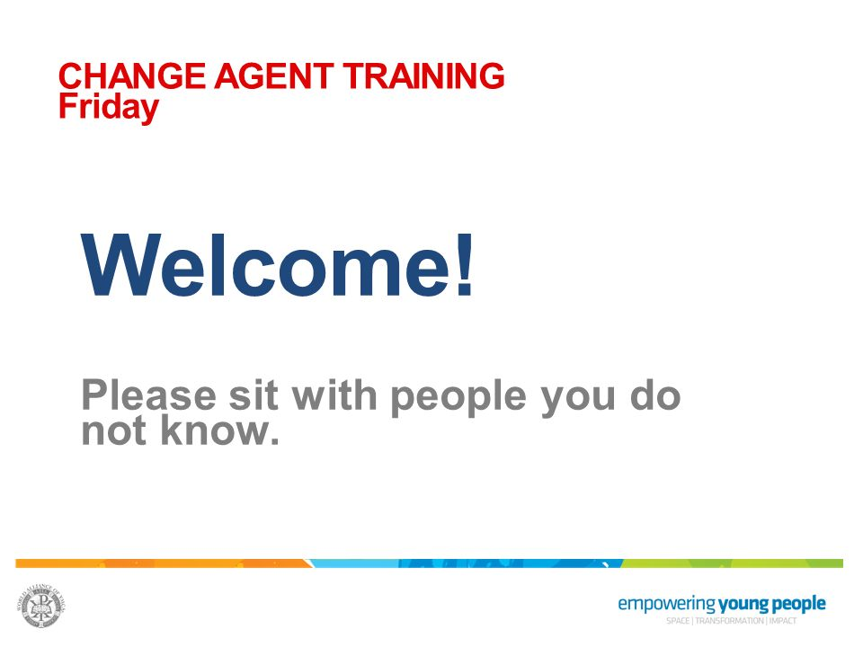 Welcome! Please sit with people you do not know. CHANGE AGENT TRAINING