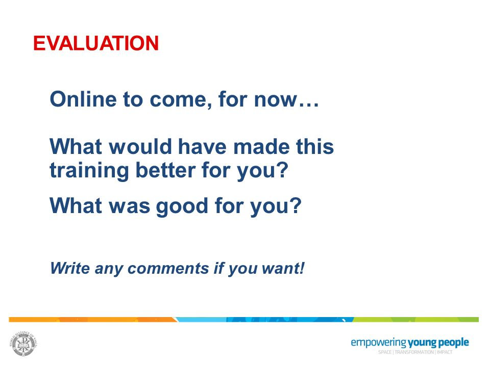 EVALUATION Online to come, for now… What would have made this training better for you What was good for you