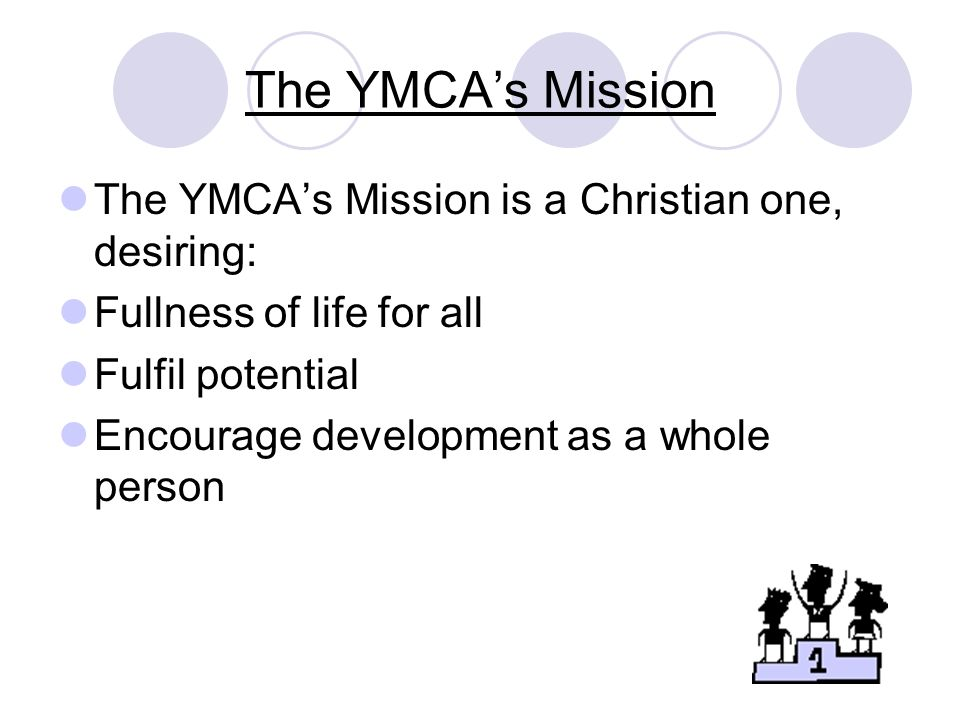 The YMCA's Mission The YMCA's Mission is a Christian one, desiring:
