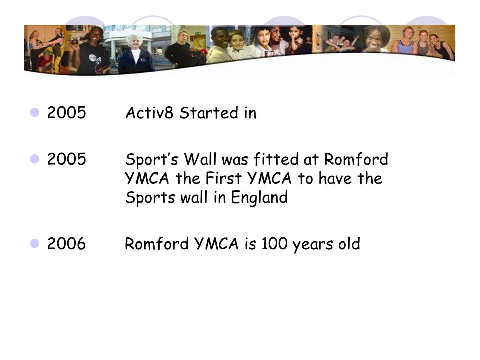 2005 Activ8 Started in 2005 Sport's Wall was fitted at Romford YMCA the First YMCA to have the Sports wall in England.