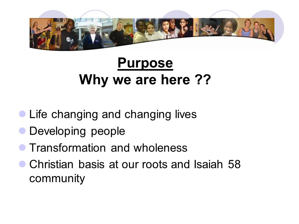 Purpose Why we are here Life changing and changing lives