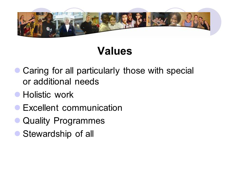 Values Caring for all particularly those with special or additional needs. Holistic work. Excellent communication.