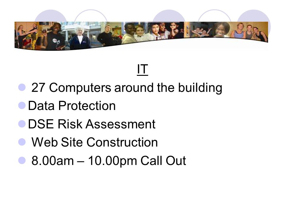 IT 27 Computers around the building. Data Protection. DSE Risk Assessment. Web Site Construction.