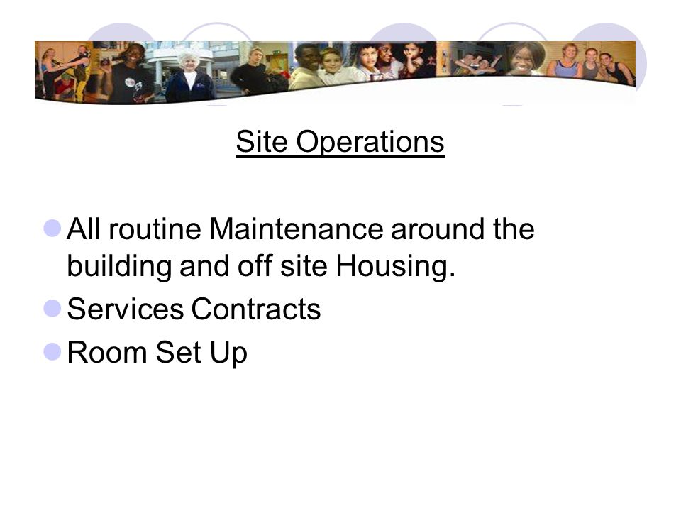 Site Operations All routine Maintenance around the building and off site Housing. Services Contracts.