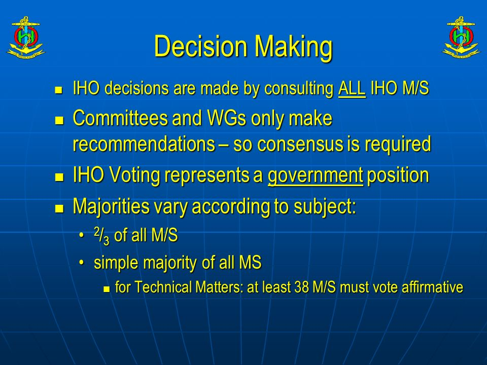 Decision Making IHO decisions are made by consulting ALL IHO M/S. Committees and WGs only make recommendations – so consensus is required.