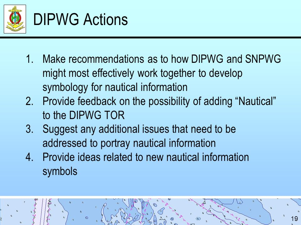 DIPWG Actions Make recommendations as to how DIPWG and SNPWG might most effectively work together to develop symbology for nautical information.