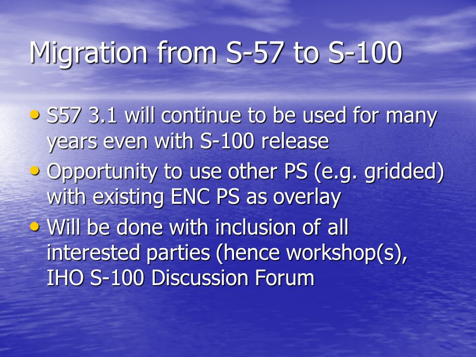 Migration from S-57 to S-100 S57 3.1 will continue to be used for many years even with S-100 release.