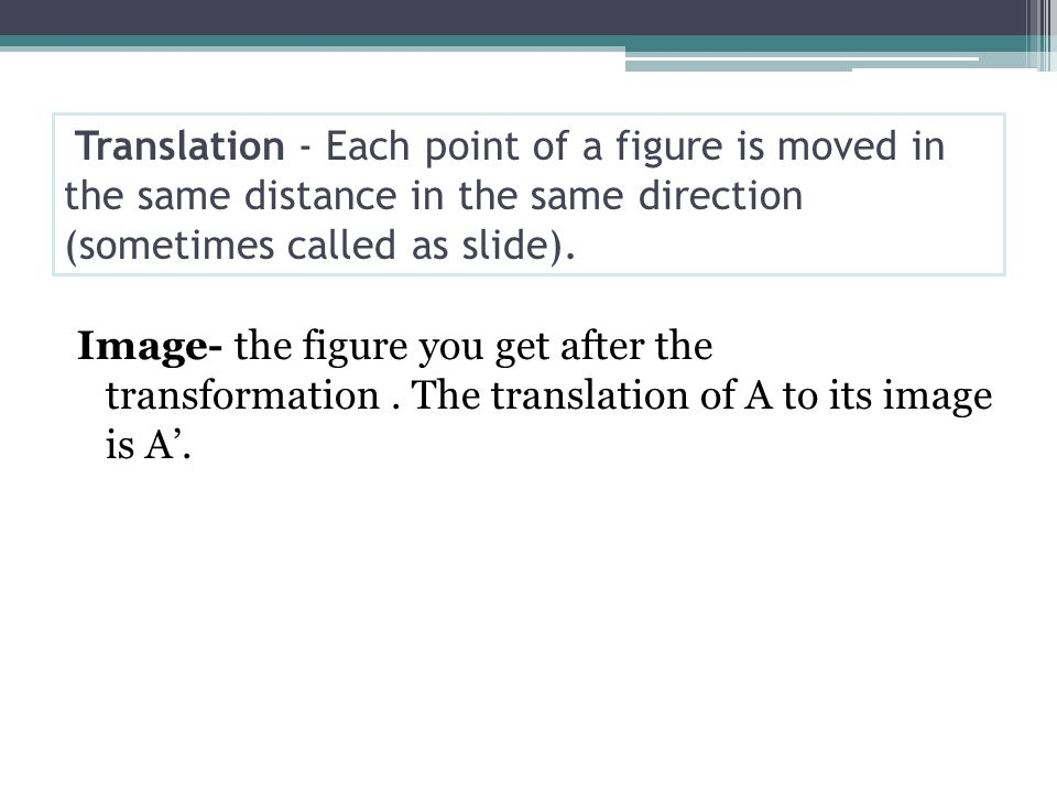 Translation - Each point of a figure is moved in the same distance in the same direction (sometimes called as slide).