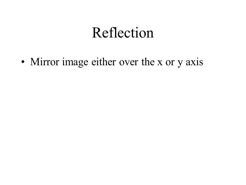 Reflection Mirror image either over the x or y axis