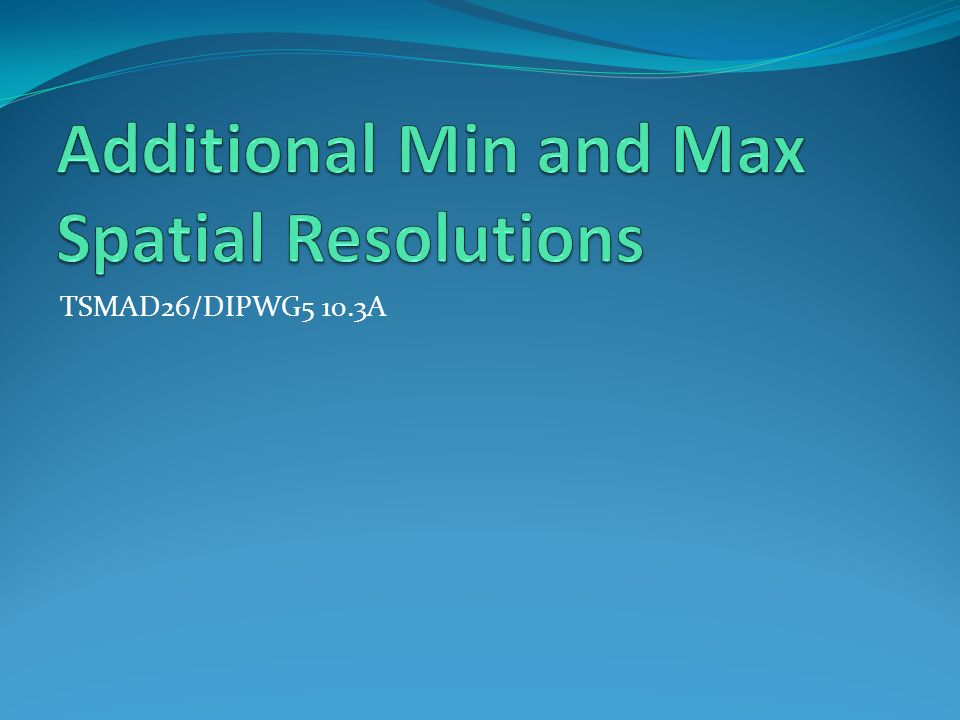 Additional Min and Max Spatial Resolutions