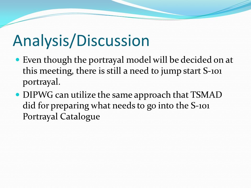 Analysis/DiscussionEven though the portrayal model will be decided on at this meeting, there is still a need to jump start S-101 portrayal.