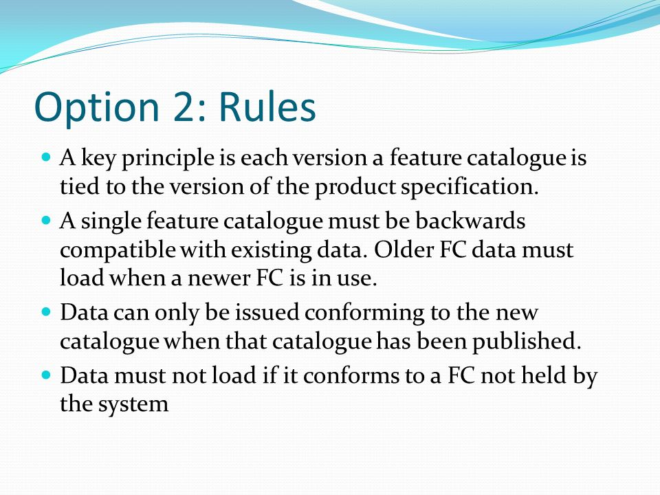 Option 2: RulesA key principle is each version a feature catalogue is tied to the version of the product specification.