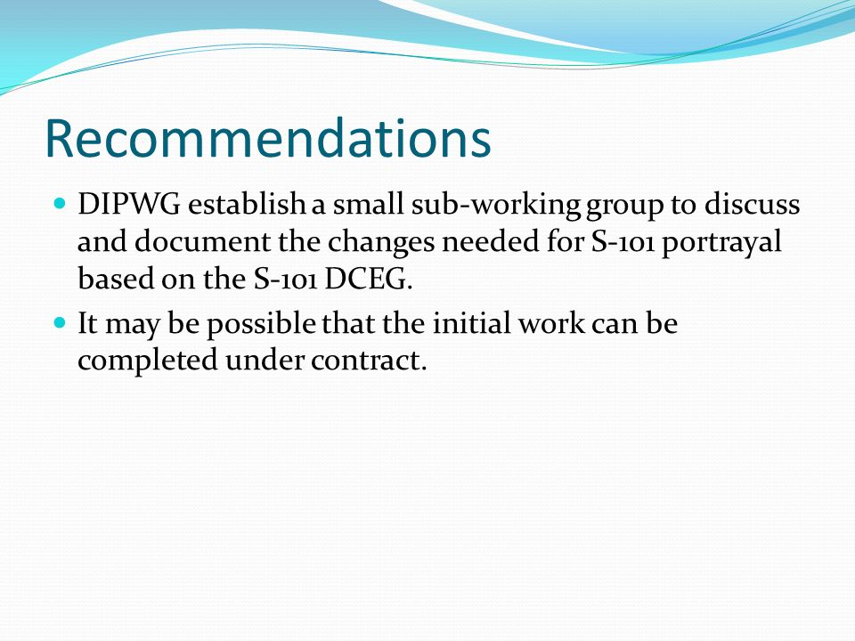 RecommendationsDIPWG establish a small sub-working group to discuss and document the changes needed for S-101 portrayal based on the S-101 DCEG.