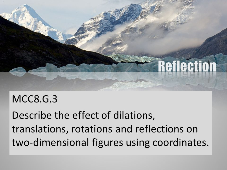 Reflection MCC8.G.3. Describe the effect of dilations, translations, rotations and reflections on two-dimensional figures using coordinates.