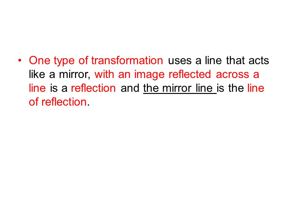 One type of transformation uses a line that acts like a mirror, with an image reflected across a line is a reflection and the mirror line is the line of reflection.