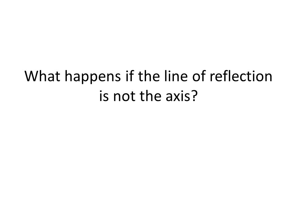 What happens if the line of reflection is not the axis
