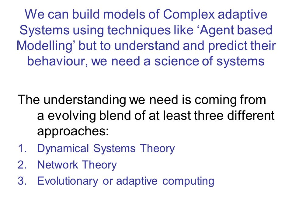 We can build models of Complex adaptive Systems using techniques like 'Agent based Modelling' but to understand and predict their behaviour, we need a science of systems