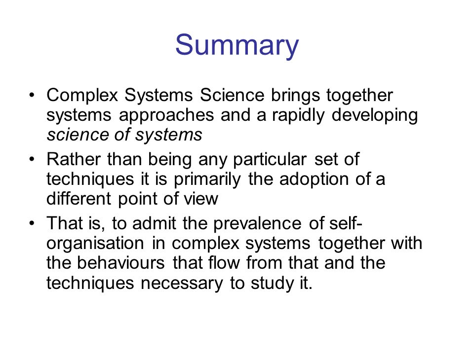 Summary Complex Systems Science brings together systems approaches and a rapidly developing science of systems.