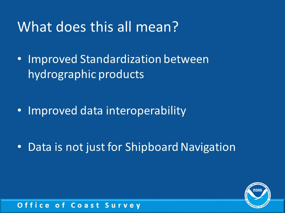 What does this all mean Improved Standardization between hydrographic products. Improved data interoperability.