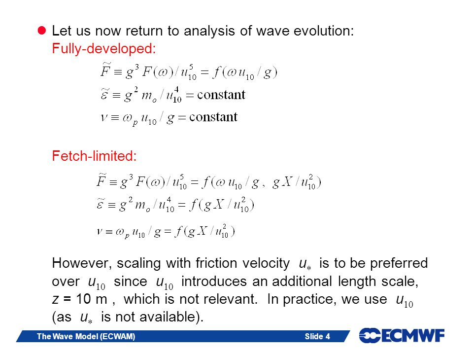 Let us now return to analysis of wave evolution: Fully-developed: Fetch-limited: However, scaling with friction velocity u is to be preferred over u10 since u10 introduces an additional length scale, z = 10 m , which is not relevant. In practice, we use u10 (as u is not available).