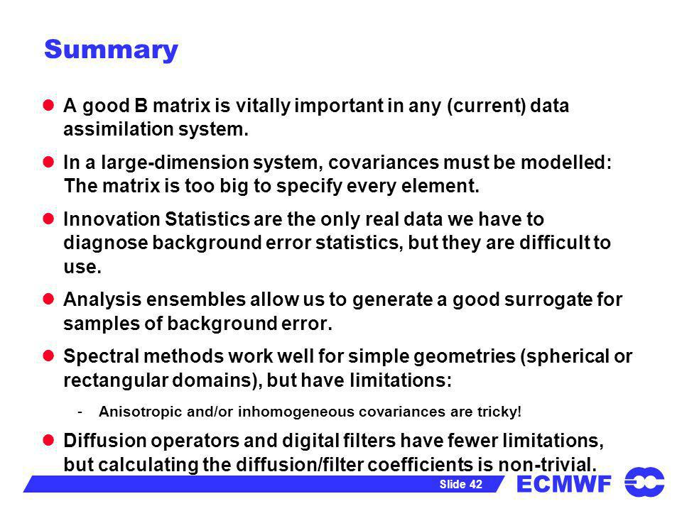 Summary A good B matrix is vitally important in any (current) data assimilation system.
