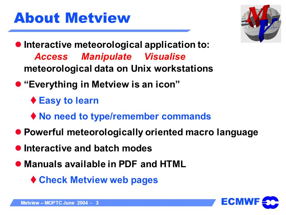 About Metview Interactive meteorological application to: Access Manipulate Visualise meteorological data on Unix workstations.