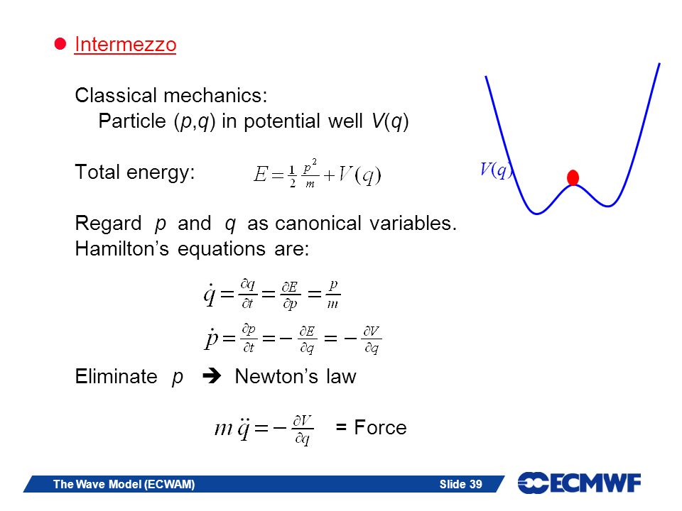 Intermezzo Classical mechanics: Particle (p,q) in potential well V(q) Total energy: Regard p and q as canonical variables. Hamilton's equations are: Eliminate p  Newton's law = Force