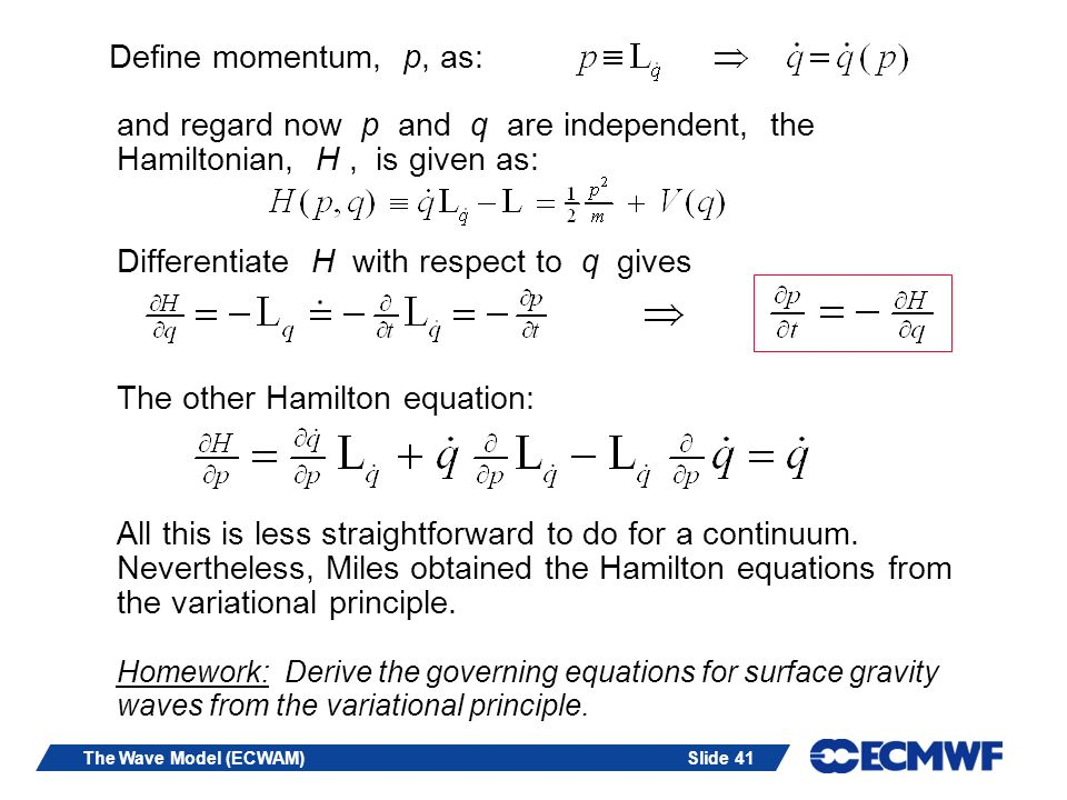 Define momentum, p, as: and regard now p and q are independent, the Hamiltonian, H , is given as: Differentiate H with respect to q gives The other Hamilton equation: All this is less straightforward to do for a continuum. Nevertheless, Miles obtained the Hamilton equations from the variational principle. Homework: Derive the governing equations for surface gravity waves from the variational principle.