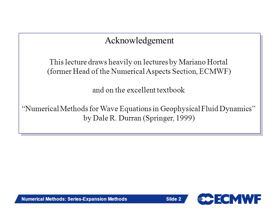 Acknowledgement This lecture draws heavily on lectures by Mariano Hortal. (former Head of the Numerical Aspects Section, ECMWF)