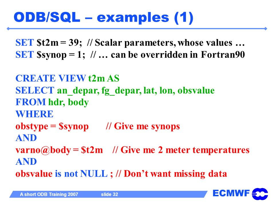 ODB/SQL – examples (1) SET $t2m = 39; // Scalar parameters, whose values … SET $synop = 1; // … can be overridden in Fortran90.