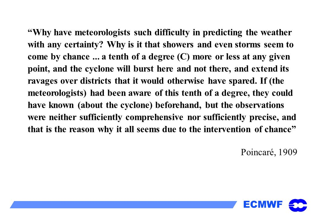 Why have meteorologists such difficulty in predicting the weather with any certainty Why is it that showers and even storms seem to come by chance ... a tenth of a degree (C) more or less at any given point, and the cyclone will burst here and not there, and extend its ravages over districts that it would otherwise have spared. If (the meteorologists) had been aware of this tenth of a degree, they could have known (about the cyclone) beforehand, but the observations were neither sufficiently comprehensive nor sufficiently precise, and that is the reason why it all seems due to the intervention of chance