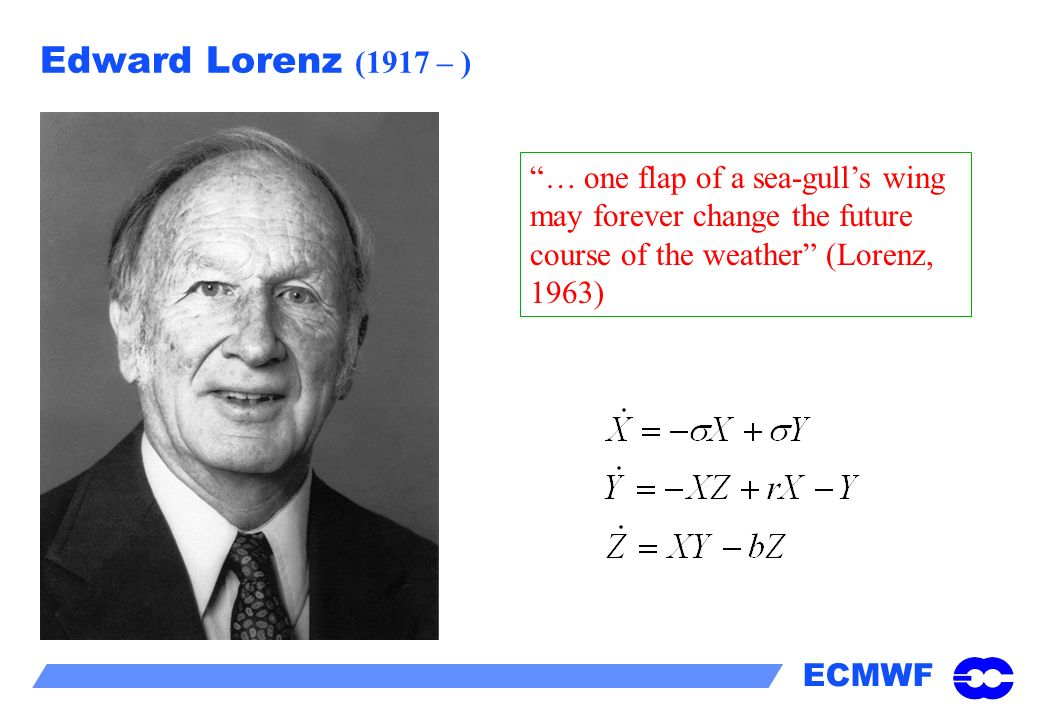 Edward Lorenz (1917 – ) … one flap of a sea-gull's wing may forever change the future course of the weather (Lorenz, 1963)