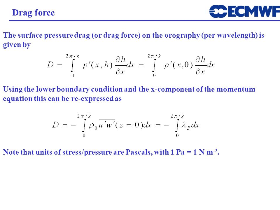 Drag force The surface pressure drag (or drag force) on the orography (per wavelength) is given by.