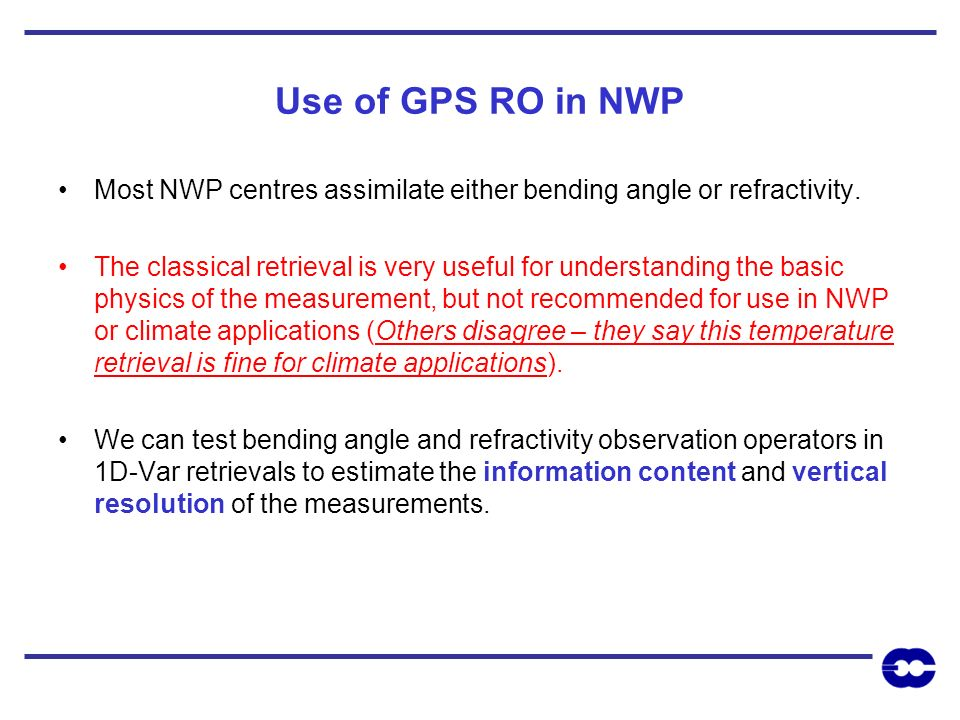 Use of GPS RO in NWP Most NWP centres assimilate either bending angle or refractivity.