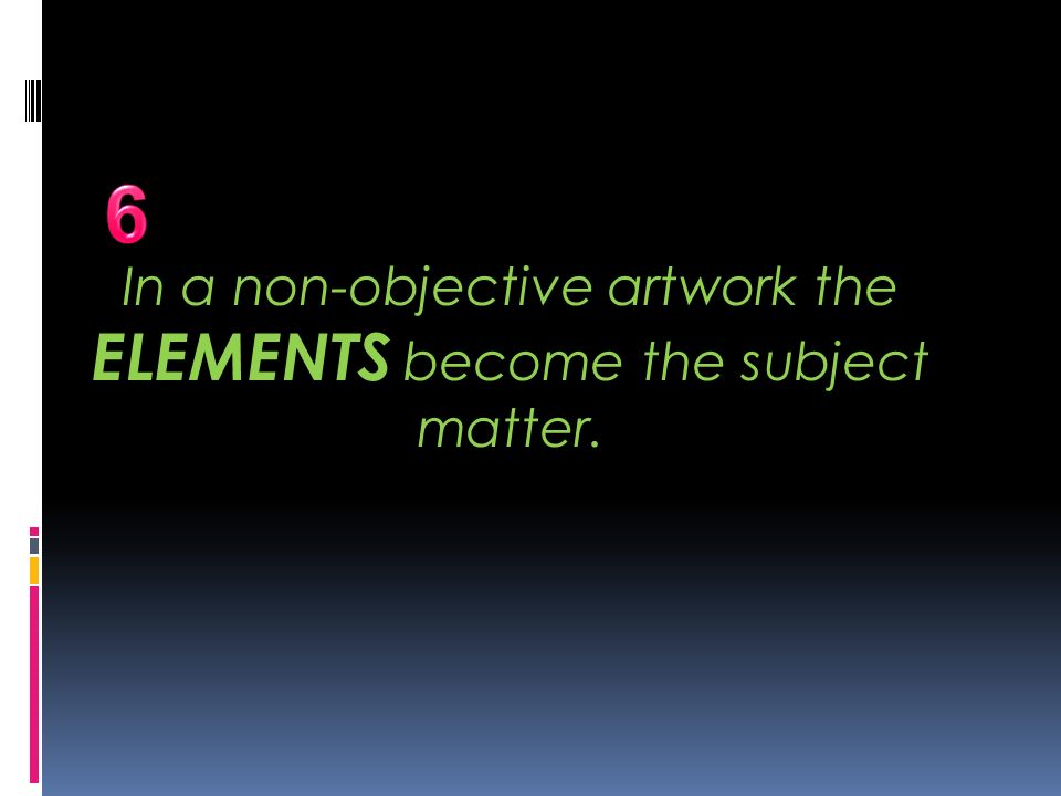 In a non-objective artwork the ELEMENTS become the subject matter.