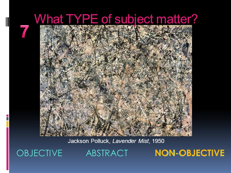 7 What TYPE of subject matter OBJECTIVE ABSTRACT NON-OBJECTIVE