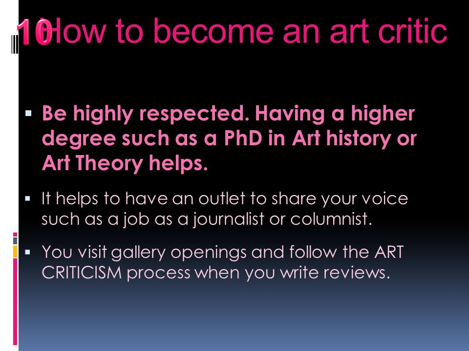 10 Be highly respected. Having a higher degree such as a PhD in Art history or Art Theory helps.