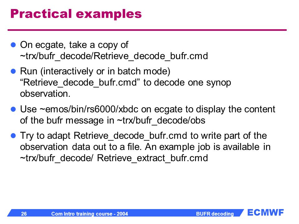 Practical examples On ecgate, take a copy of ~trx/bufr_decode/Retrieve_decode_bufr.cmd.