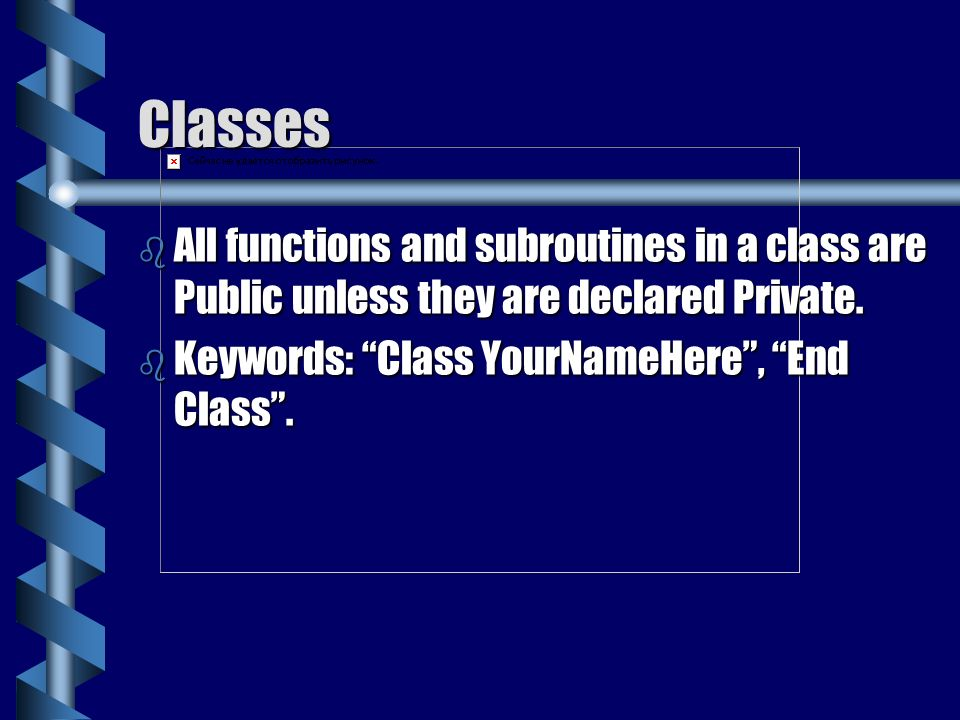 Classes All functions and subroutines in a class are Public unless they are declared Private.