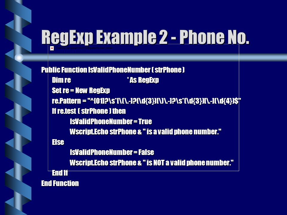 RegExp Example 2 - Phone No. Public Function IsValidPhoneNumber ( strPhone ) Dim re As RegExp.