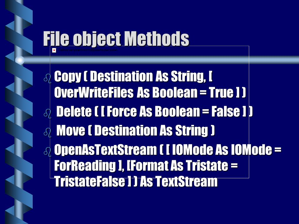File object Methods Copy ( Destination As String, [ OverWriteFiles As Boolean = True ] ) Delete ( [ Force As Boolean = False ] )