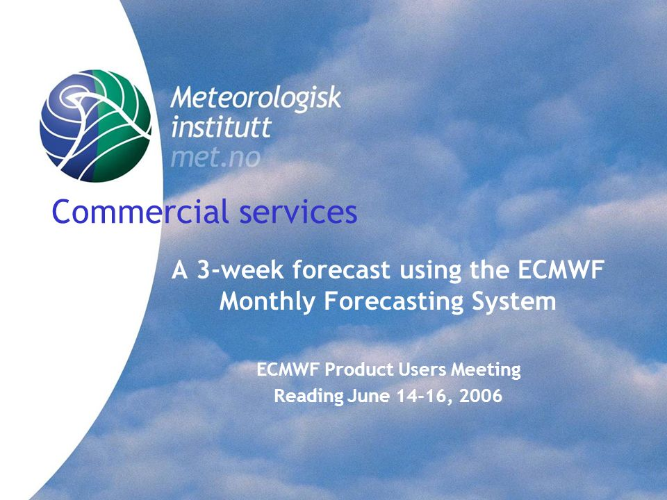 Commercial services A 3-week forecast using the ECMWF Monthly Forecasting System. ECMWF Product Users Meeting.