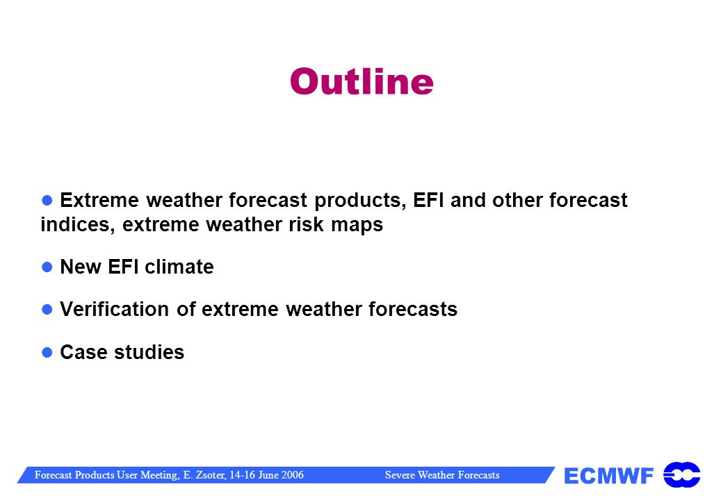 Outline Extreme weather forecast products, EFI and other forecast indices, extreme weather risk maps.