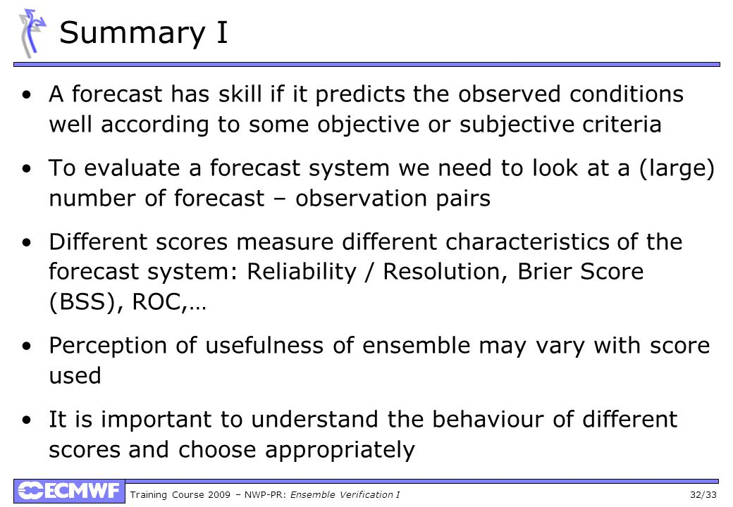 Summary I A forecast has skill if it predicts the observed conditions well according to some objective or subjective criteria.