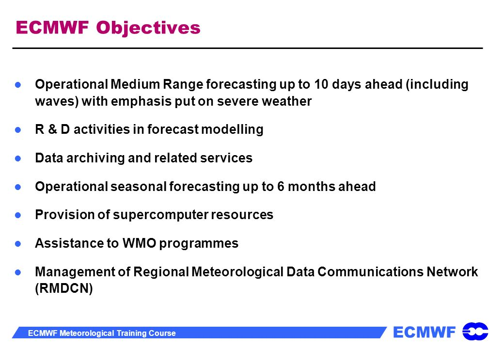 ECMWF Objectives Operational Medium Range forecasting up to 10 days ahead (including waves) with emphasis put on severe weather.