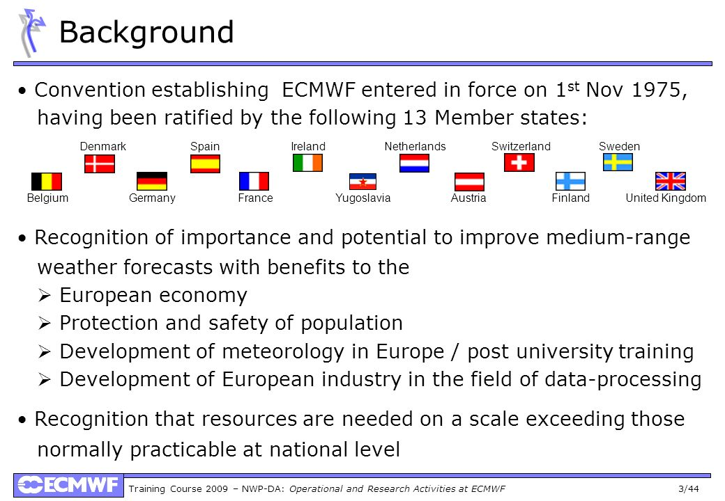 Background • Convention establishing ECMWF entered in force on 1st Nov 1975, having been ratified by the following 13 Member states: