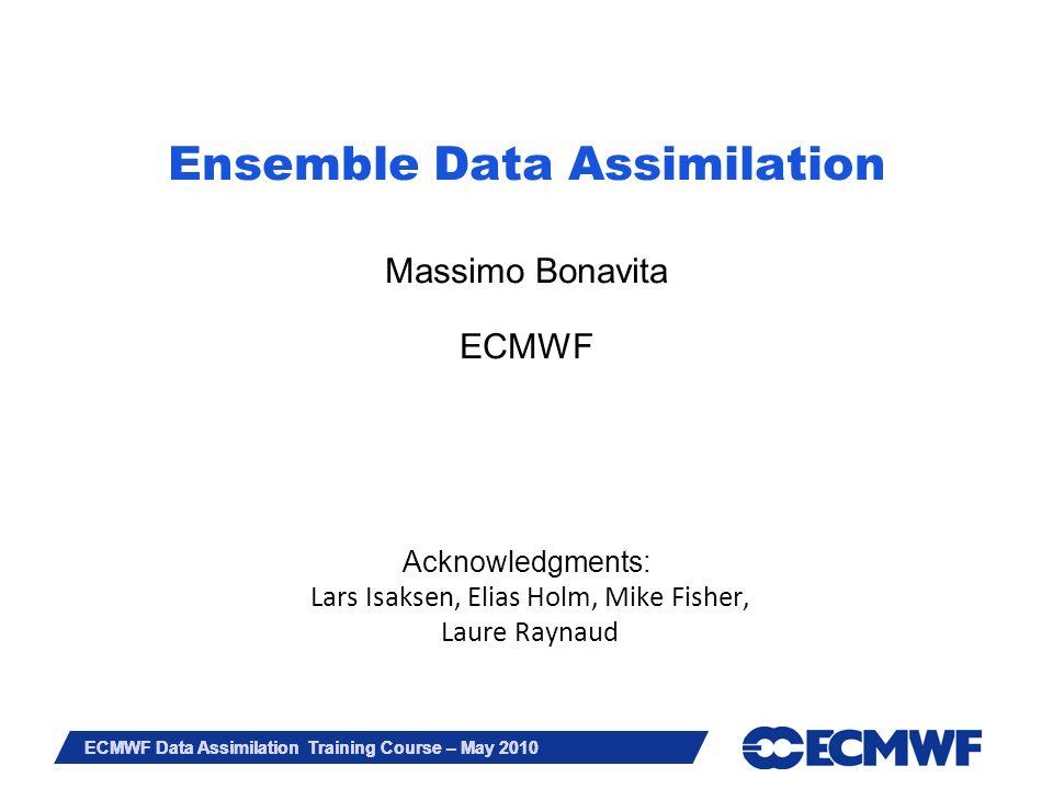 Ensemble Data Assimilation Massimo Bonavita ECMWF Acknowledgments: Lars Isaksen, Elias Holm, Mike Fisher, Laure Raynaud