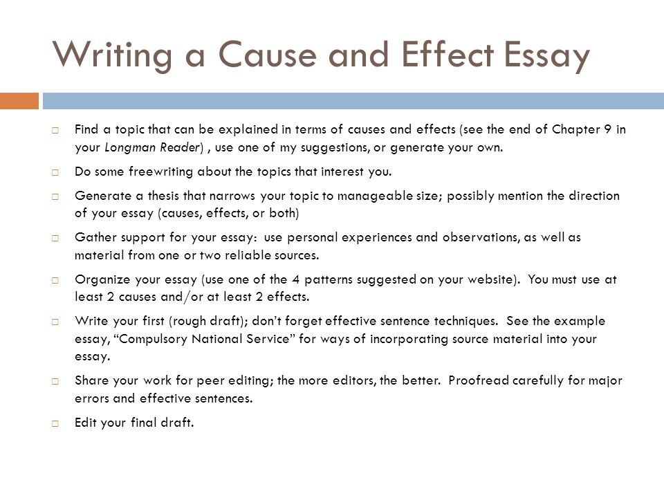 cause and effect essay essays The cause and effect essay is the assignment in which the writer has to describe and analyze reasons and conditions that cause certain results in other words, a student's task is to show how a (some specific action or event) correlates with b (its outcome and consequence) logically.